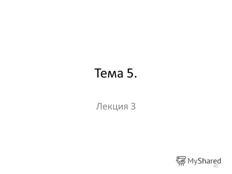 Тема 5. Лекция 3 45