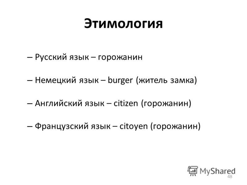 Этимология – Русский язык – горожанин – Немецкий язык – burger (житель замка) – Английский язык – citizen (горожанин) – Французский язык – citoyen (горожанин) 48