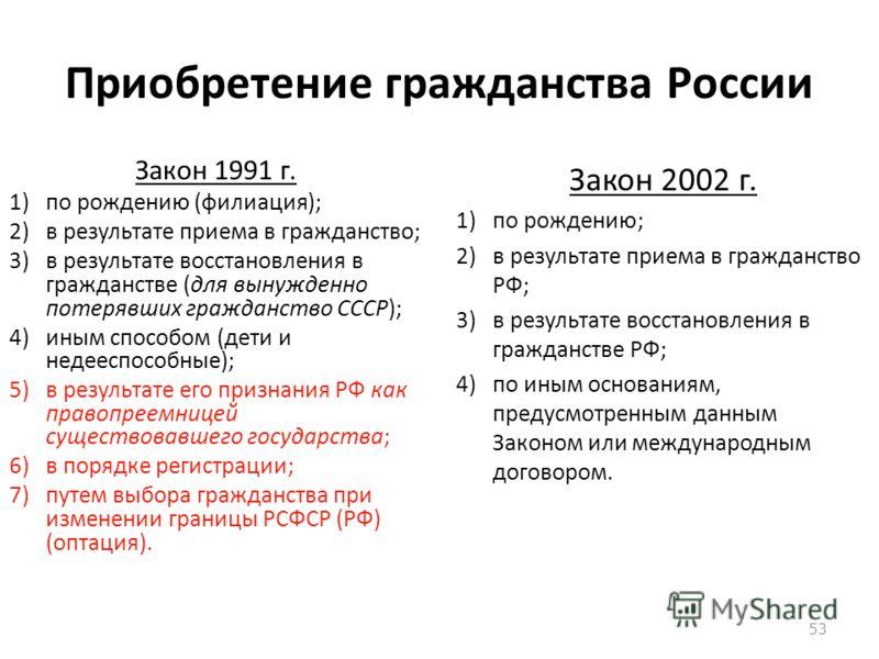 Приобретение гражданства России Закон 1991 г. 1)по рождению (филиация); 2)в результате приема в гражданство; 3)в результате восстановления в гражданстве (для вынужденно потерявших гражданство СССР); 4)иным способом (дети и недееспособные); 5)в резуль