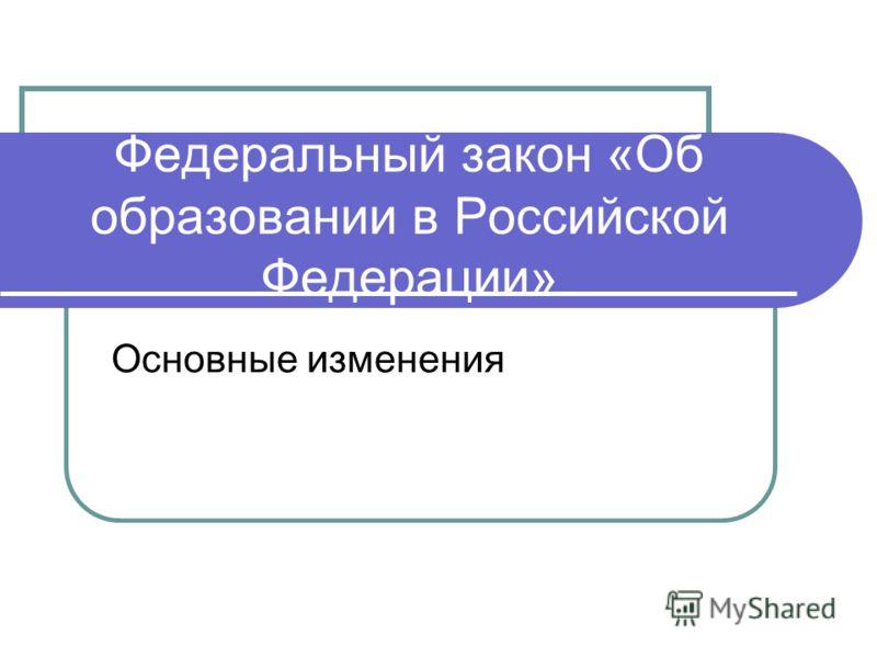 Федеральный закон «Об образовании в Российской Федерации» Основные изменения