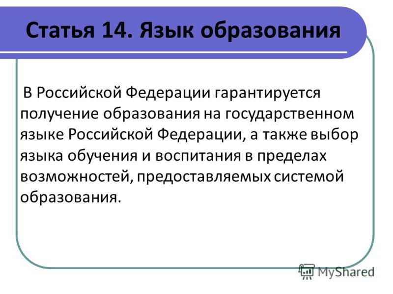 Статья 14. Язык образования В Российской Федерации гарантируется получение образования на государственном языке Российской Федерации, а также выбор языка обучения и воспитания в пределах возможностей, предоставляемых системой образования.