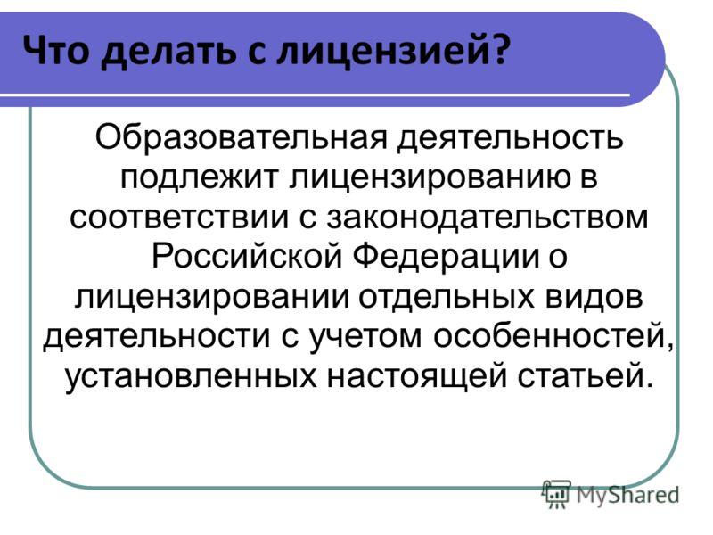 Что делать с лицензией? Образовательная деятельность подлежит лицензированию в соответствии с законодательством Российской Федерации о лицензировании отдельных видов деятельности с учетом особенностей, установленных настоящей статьей.