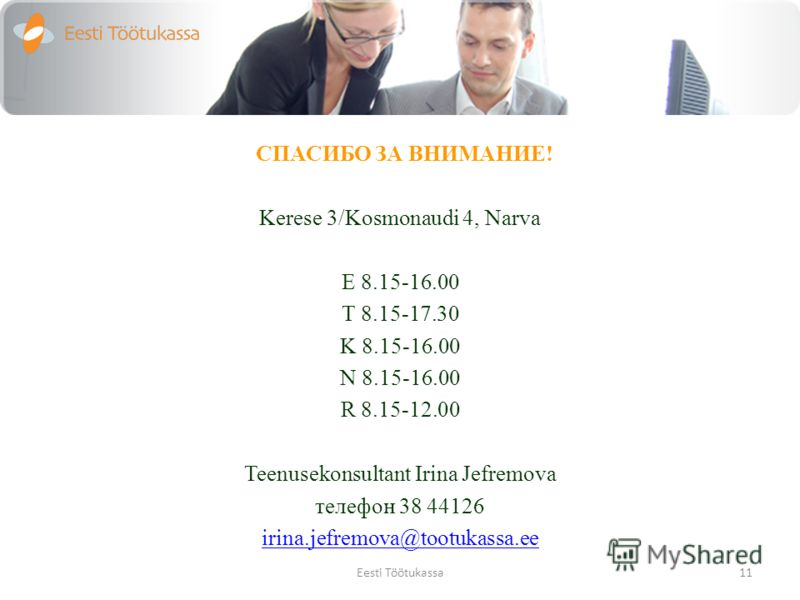 СПАСИБО ЗА ВНИМАНИЕ! Kerese 3/Kosmonaudi 4, Narva E 8.15-16.00 T 8.15-17.30 K 8.15-16.00 N 8.15-16.00 R 8.15-12.00 Teenusekonsultant Irina Jefremova телефон 38 44126 irina.jefremova@tootukassa.ee 11Eesti Töötukassa