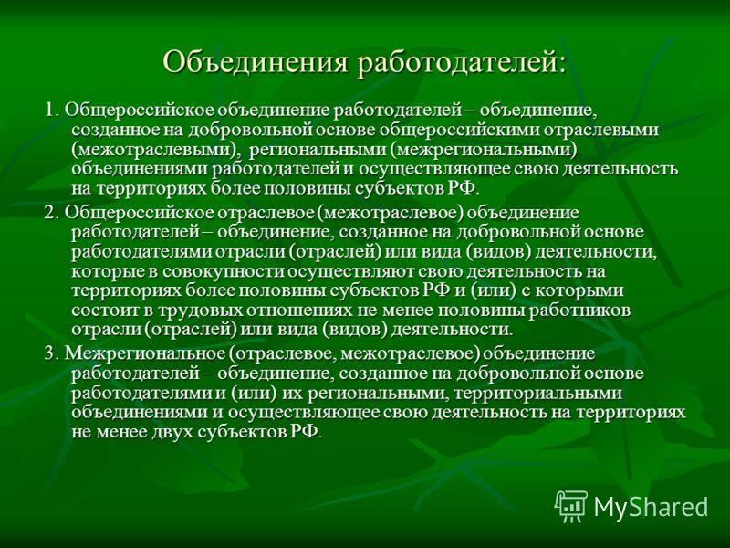 Объединения работодателей: 1. Общероссийское объединение работодателей – объединение, созданное на добровольной основе общероссийскими отраслевыми (межотраслевыми), региональными (межрегиональными) объединениями работодателей и осуществляющее свою де