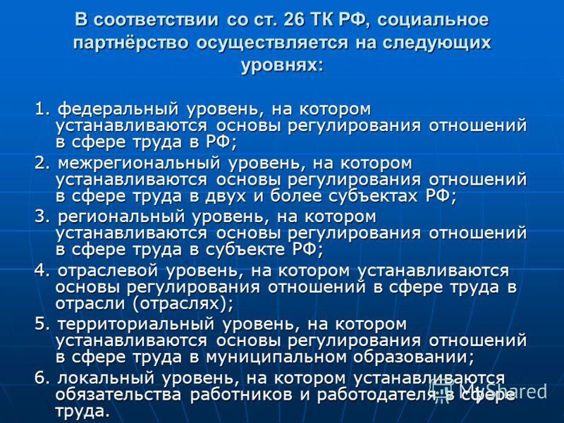 В соответствии со ст. 26 ТК РФ, социальное партнёрство осуществляется на следующих уровнях: 1. федеральный уровень, на котором устанавливаются основы регулирования отношений в сфере труда в РФ; 2. межрегиональный уровень, на котором устанавливаются о