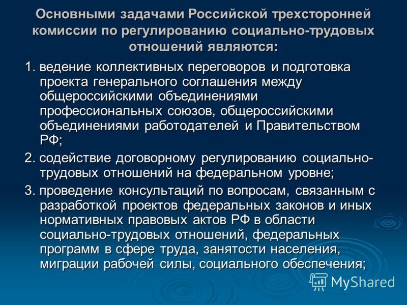 Основными задачами Российской трехсторонней комиссии по регулированию социально-трудовых отношений являются: 1. ведение коллективных переговоров и подготовка проекта генерального соглашения между общероссийскими объединениями профессиональных союзов,