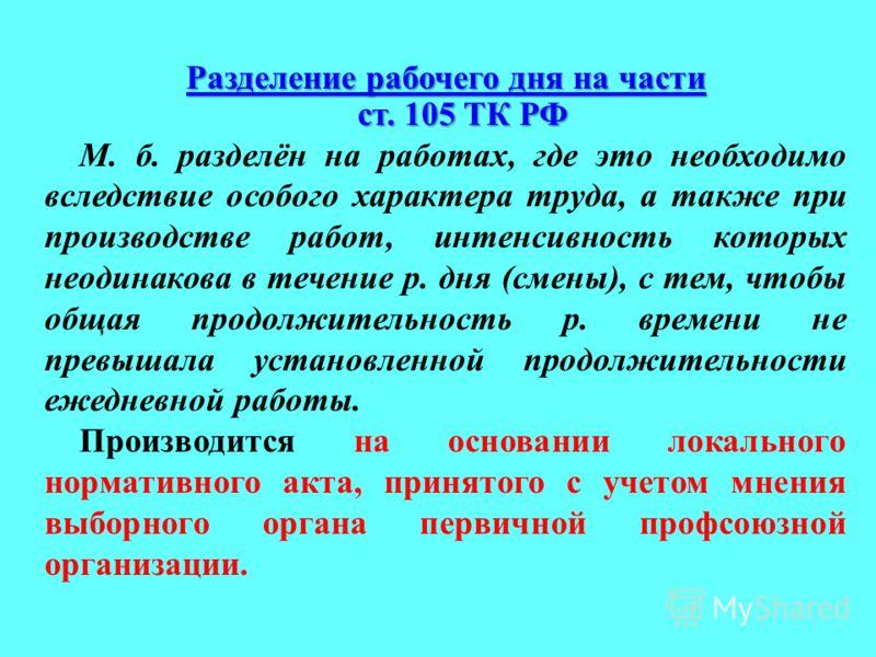 Разделение рабочего дня на части ст. 105 ТК РФ М. б. разделён на работах, где это необходимо вследствие особого характера труда, а также при производстве работ, интенсивность которых неодинакова в течение р. дня (смены), с тем, чтобы общая продолжите
