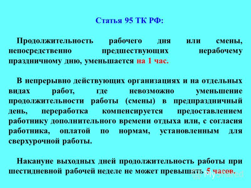 Статья 95 ТК РФ: Продолжительность рабочего дня или смены, непосредственно предшествующих нерабочему праздничному дню, уменьшается на 1 час. В непрерывно действующих организациях и на отдельных видах работ, где невозможно уменьшение продолжительности