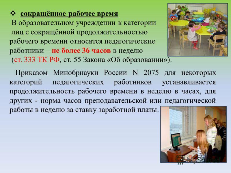 сокращённое рабочее время В образовательном учреждении к категории лиц с сокращённой продолжительностью рабочего времени относятся педагогические работники – не более 36 часов в неделю (ст. 333 ТК РФ, ст. 55 Закона «Об образовании»). Приказом Минобрн