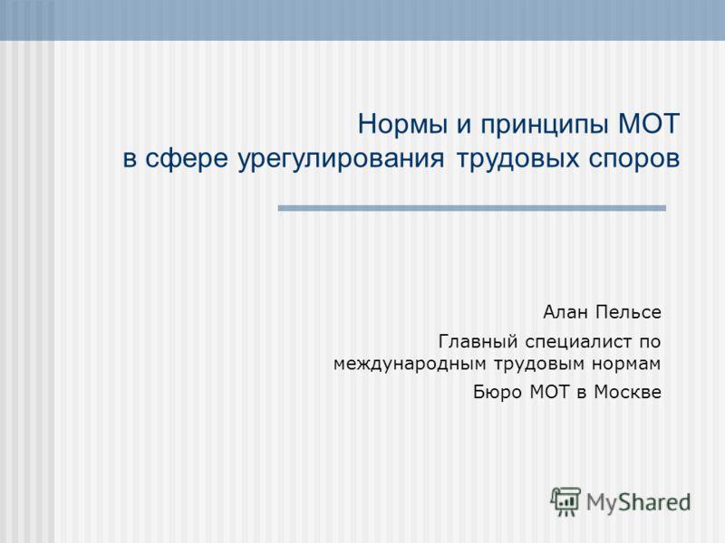 Нормы и принципы МОТ в сфере урегулирования трудовых споров Алан Пельсе Главный специалист по международным трудовым нормам Бюро МОТ в Москве
