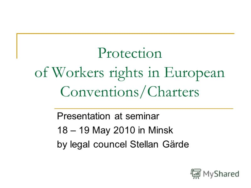 Protection of Workers rights in European Conventions/Charters Presentation at seminar 18 – 19 May 2010 in Minsk by legal councel Stellan Gärde