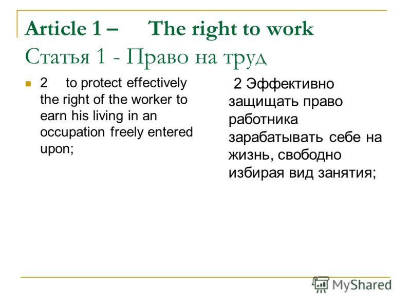 Article 1 –The right to work Статья 1 - Право на труд 2to protect effectively the right of the worker to earn his living in an occupation freely entered upon; 2 Эффективно защищать право работника зарабатывать себе на жизнь, свободно избирая вид заня