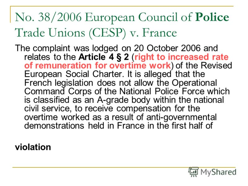 No. 38/2006 European Council of Police Trade Unions (CESP) v. France The complaint was lodged on 20 October 2006 and relates to the Article 4 § 2 (right to increased rate of remuneration for overtime work) of the Revised European Social Charter. It i