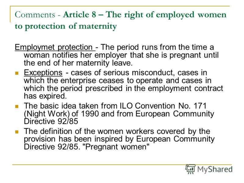 Comments - Article 8 – The right of employed women to protection of maternity Employmet protection - The period runs from the time a woman notifies her employer that she is pregnant until the end of her maternity leave. Exceptions - cases of serious