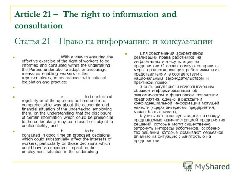 Article 21 –The right to information and consultation Статья 21 - Право на информацию и консультации With a view to ensuring the effective exercise of the right of workers to be informed and consulted within the undertaking, the Parties undertake to
