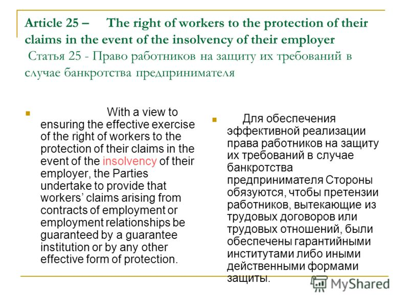 Article 25 –The right of workers to the protection of their claims in the event of the insolvency of their employer Статья 25 - Право работников на защиту их требований в случае банкротства предпринимателя With a view to ensuring the effective exerci