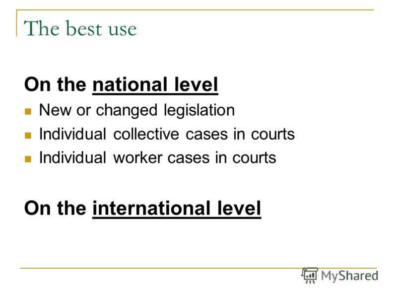 The best use On the national level New or changed legislation Individual collective cases in courts Individual worker cases in courts On the international level