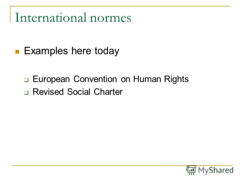 International normes Examples here today European Convention on Human Rights Revised Social Charter