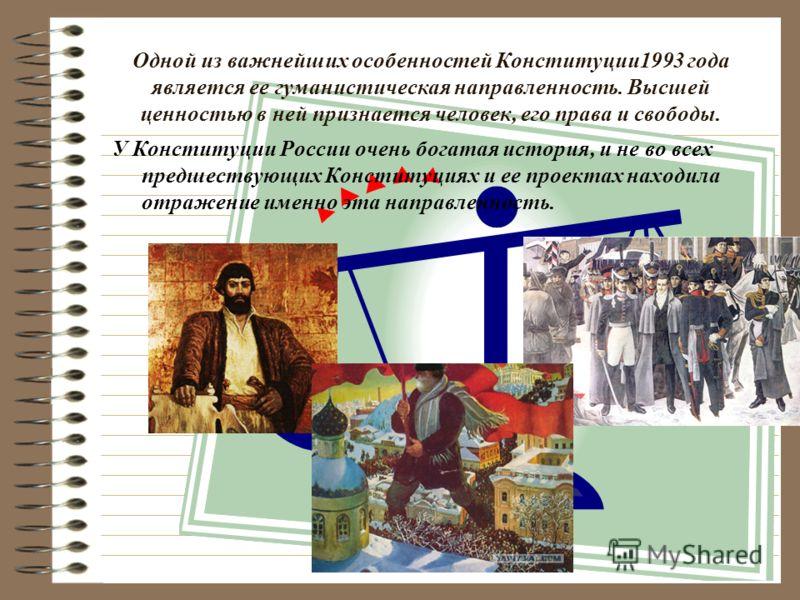У Конституции России очень богатая история, и не во всех предшествующих Конституциях и ее проектах находила отражение именно эта направленность. Одной из важнейших особенностей Конституции1993 года является ее гуманистическая направленность. Высшей ц