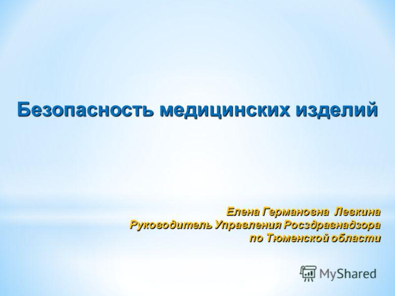 Безопасность медицинских изделий Елена Германовна Левкина Руководитель Управления Росздравнадзора по Тюменской области