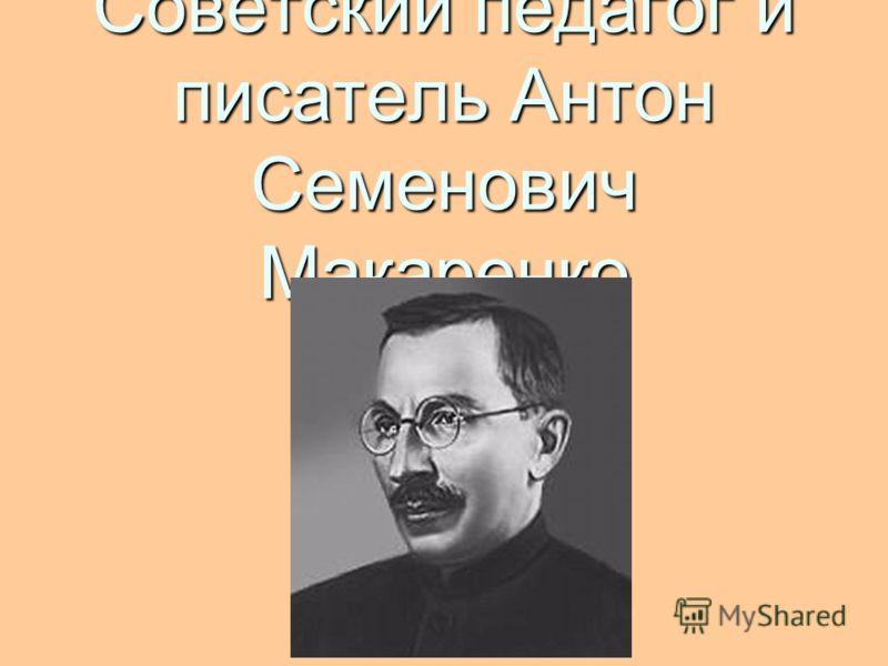 Советский педагог и писатель Антон Семенович Макаренко