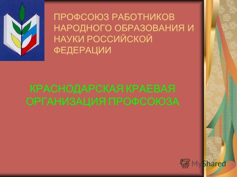 ПРОФСОЮЗ РАБОТНИКОВ НАРОДНОГО ОБРАЗОВАНИЯ И НАУКИ РОССИЙСКОЙ ФЕДЕРАЦИИ КРАСНОДАРСКАЯ КРАЕВАЯ ОРГАНИЗАЦИЯ ПРОФСОЮЗА