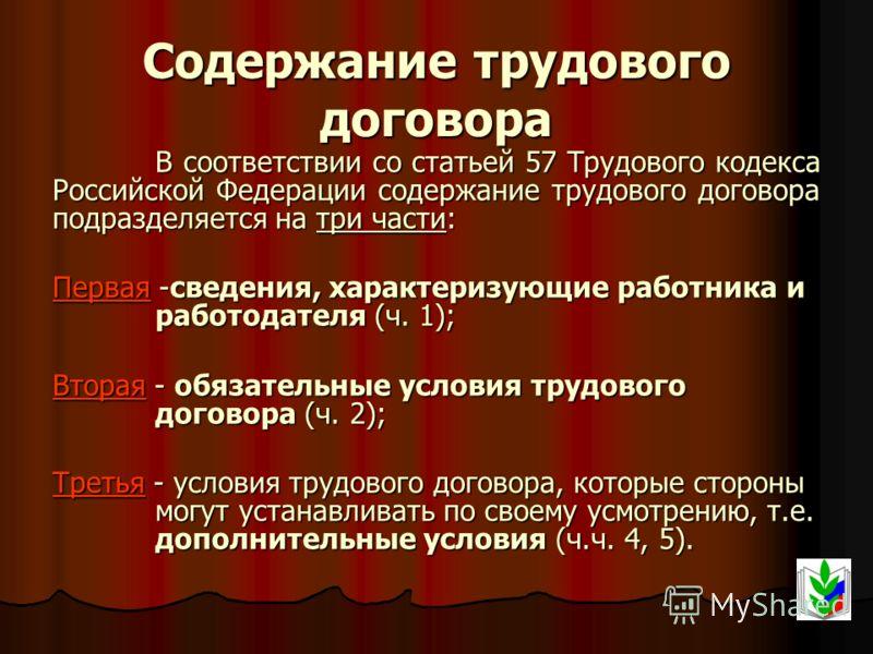 Содержание трудового договора В соответствии со статьей 57 Трудового кодекса Российской Федерации содержание трудового договора подразделяется на три части: Первая -сведения, характеризующие работника и работодателя (ч. 1); Вторая - обязательные усло