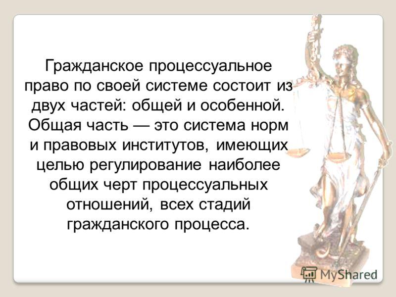 111 Гражданское процессуальное право по своей системе состоит из двух частей: общей и особенной. Общая часть это система норм и правовых институтов, имеющих целью регулирование наиболее общих черт процессуальных отношений, всех стадий гражданского пр