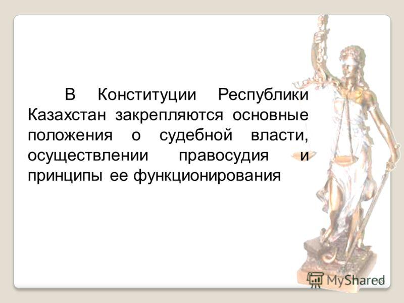 126 В Конституции Республики Казахстан закрепляются основные положения о судебной власти, осуществлении правосудия и принципы ее функционирования