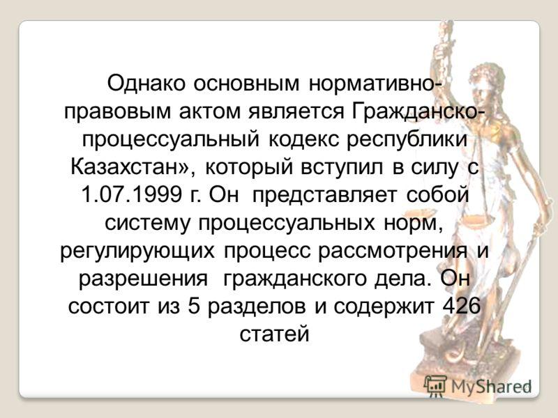 129 Однако основным нормативно- правовым актом является Гражданско- процессуальный кодекс республики Казахстан», который вступил в силу с 1.07.1999 г. Он представляет собой систему процессуальных норм, регулирующих процесс рассмотрения и разрешения г
