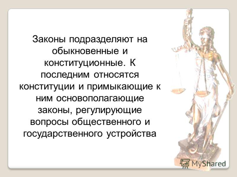 135 Законы подразделяют на обыкновенные и конституционные. К последним относятся конституции и примыкающие к ним основополагающие законы, регулирующие вопросы общественного и государственного устройства