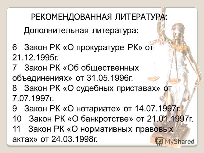 148 6 Закон РК «О прокуратуре РК» от 21.12.1995г. 7 Закон РК «Об общественных объединениях» от 31.05.1996г. 8 Закон РК «О судебных приставах» от 7.07.1997г. 9 Закон РК «О нотариате» от 14.07.1997г. 10 Закон РК «О банкротстве» от 21.01.1997г. 11 Закон