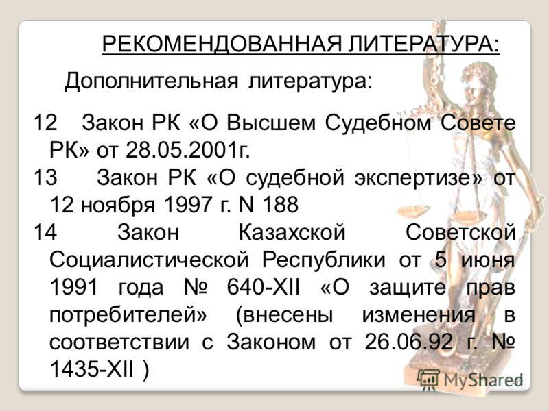 149 РЕКОМЕНДОВАННАЯ ЛИТЕРАТУРА: Дополнительная литература: 12 Закон РК «О Высшем Судебном Совете РК» от 28.05.2001г. 13 Закон РК «О судебной экспертизе» от 12 ноября 1997 г. N 188 14 Закон Казахской Советской Социалистической Республики от 5 июня 199