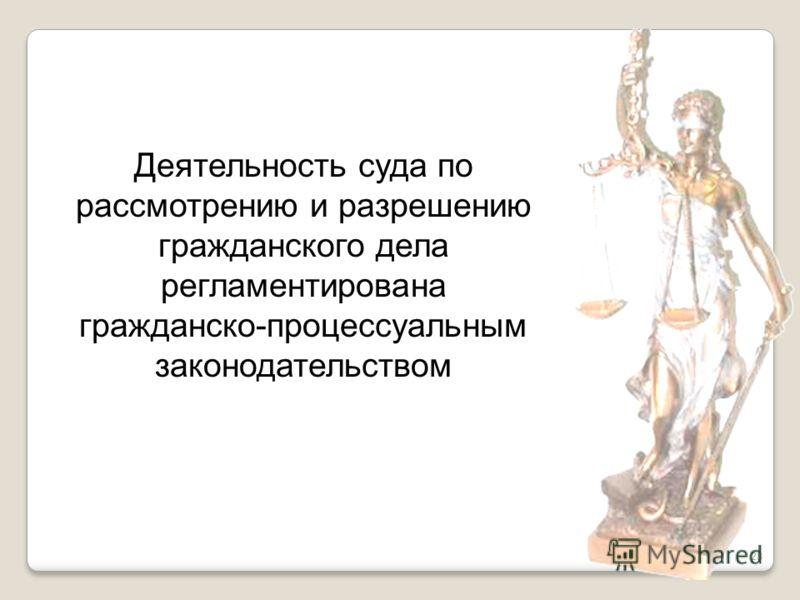 28 Деятельность суда по рассмотрению и разрешению гражданского дела регламентирована гражданско-процессуальным законодательством