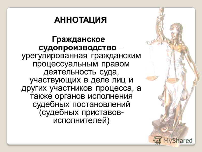 3 Гражданское судопроизводство – урегулированная гражданским процессуальным правом деятельность суда, участвующих в деле лиц и других участников процесса, а также органов исполнения судебных постановлений (судебных приставов- исполнителей) АННОТАЦИЯ