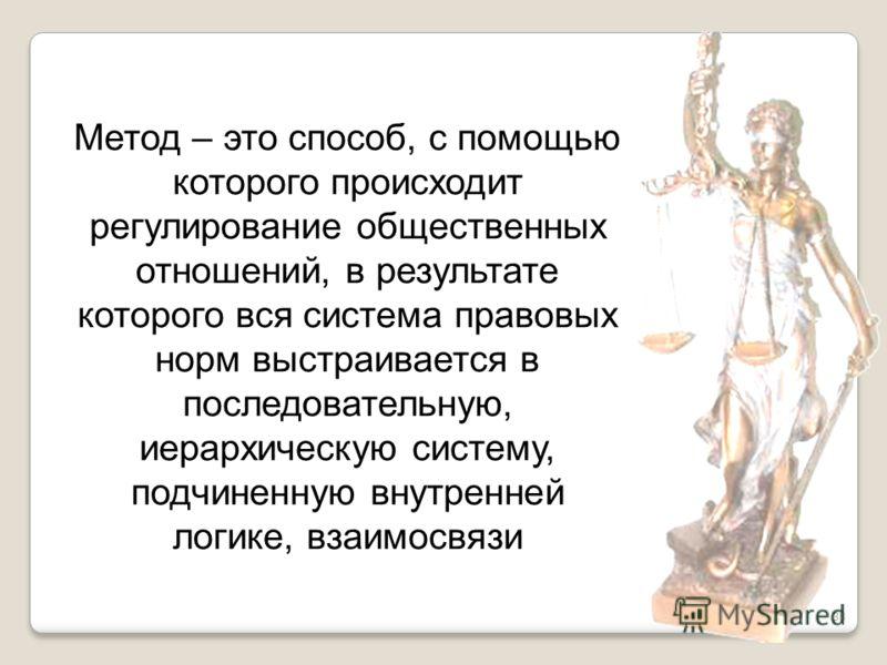 38 Метод – это способ, с помощью которого происходит регулирование общественных отношений, в результате которого вся система правовых норм выстраивается в последовательную, иерархическую систему, подчиненную внутренней логике, взаимосвязи