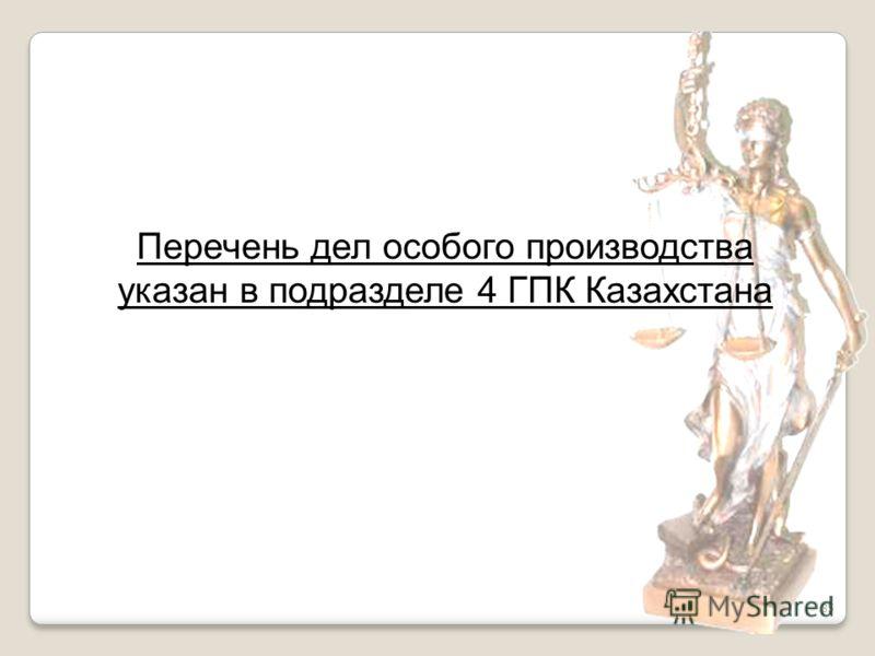 85 Перечень дел особого производства указан в подразделе 4 ГПК Казахстана