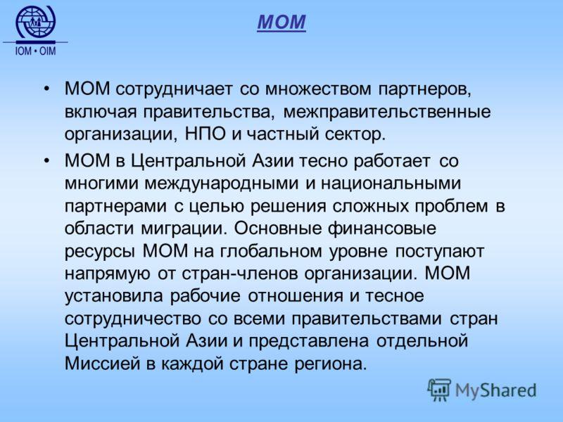 МОМ МОМ сотрудничает со множеством партнеров, включая правительства, межправительственные организации, НПО и частный сектор. МОМ в Центральной Азии тесно работает со многими международными и национальными партнерами с целью решения сложных проблем в