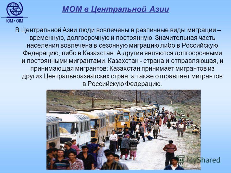 МОМ в Центральной Азии В Центральной Азии люди вовлечены в различные виды миграции – временную, долгосрочную и постоянную. Значительная часть населения вовлечена в сезонную миграцию либо в Российскую Федерацию, либо в Казахстан. А другие являются дол