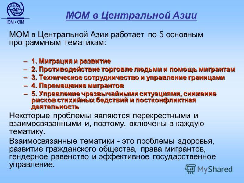 МОМ в Центральной Азии МОМ в Центральной Азии работает по 5 основным программным тематикам: –1. Миграция и развитие –2. Противодействие торговле людьми и помощь мигрантам –3. Техническое сотрудничество и управление границами –4. Перемещение мигрантов
