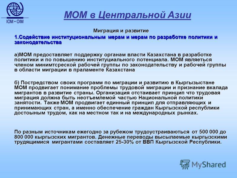 МОМ в Центральной Азии Миграция и развитие 1.Содействие институциональным мерам и мерам по разработке политики и законодательства а)МОМ предоставляет поддержку органам власти Казахстана в разработке политики и по повышению институциального потенциала