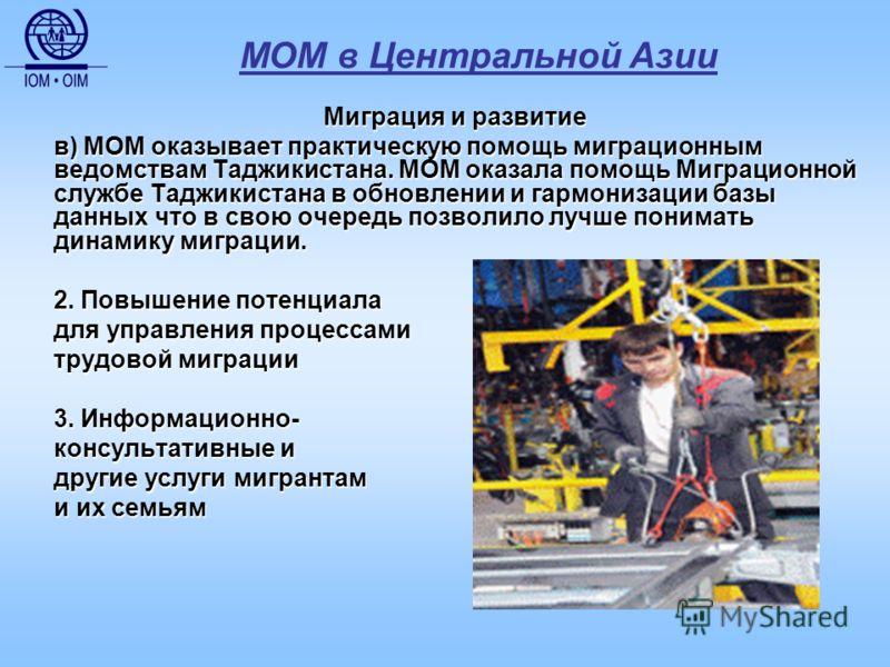 МОМ в Центральной Азии Миграция и развитие в) МОМ оказывает практическую помощь миграционным ведомствам Таджикистана. МОМ оказала помощь Миграционной службе Таджикистана в обновлении и гармонизации базы данных что в свою очередь позволило лучше поним