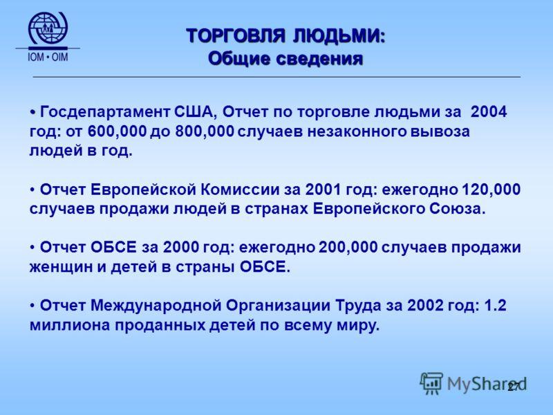 27 ТОРГОВЛЯ ЛЮДЬМИ: Общие сведения Госдепартамент США, Отчет по торговле людьми за 2004 год: от 600,000 до 800,000 случаев незаконного вывоза людей в год. Отчет Европейской Комиссии за 2001 год: ежегодно 120,000 случаев продажи людей в странах Европе