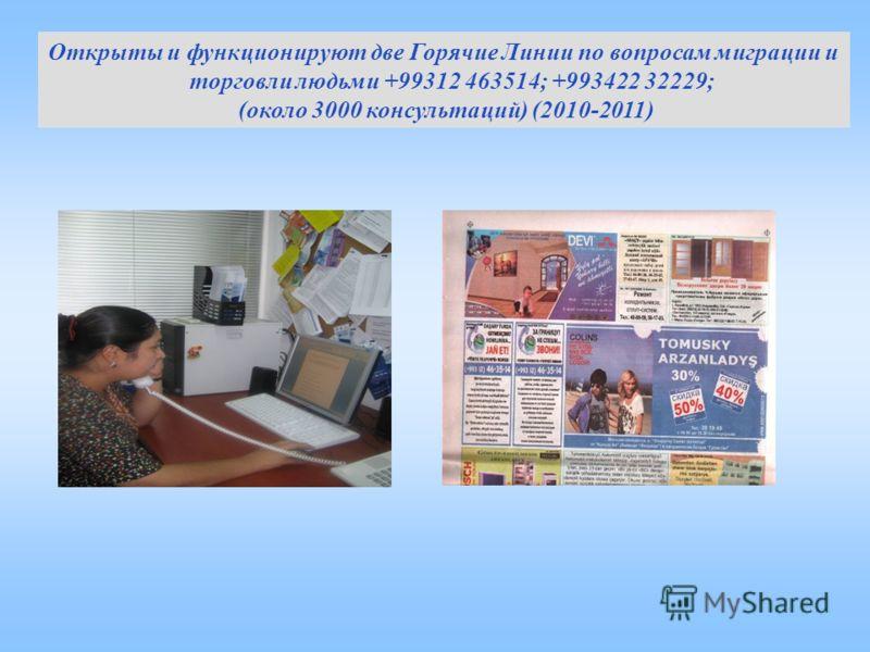 Открыты и функционируют две Горячие Линии по вопросам миграции и торговли людьми +99312 463514; +993422 32229; (около 3000 консультаций) (2010-2011)