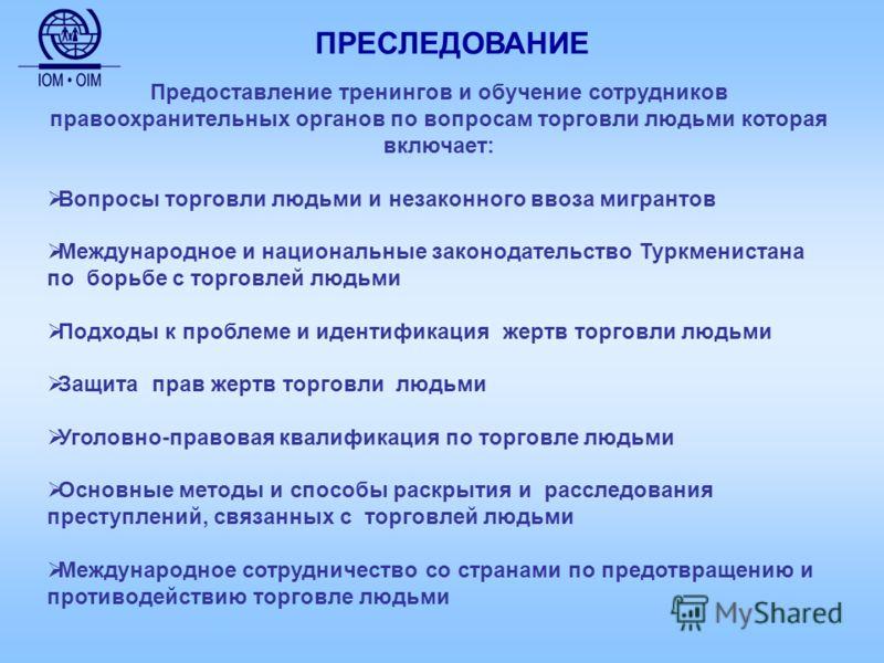 Предоставление тренингов и обучение сотрудников правоохранительных органов по вопросам торговли людьми которая включает: Вопросы торговли людьми и незаконного ввоза мигрантов Международное и национальные законодательство Туркменистана по борьбе с тор