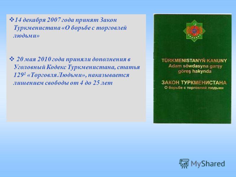 14 декабря 2007 года принят Закон Туркменистана «О борьбе с торговлей людьми» 20 мая 2010 года приняли дополнения в Уголовный Кодекс Туркменистана, статья 129 1 «Торговля Людьми», наказывается лишением свободы от 4 до 25 лет
