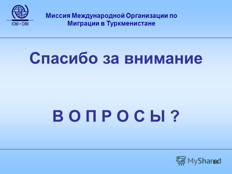 54 Спасибо за внимание В О П Р О С Ы ? Миссия Международной Организации по Миграции в Туркменистане