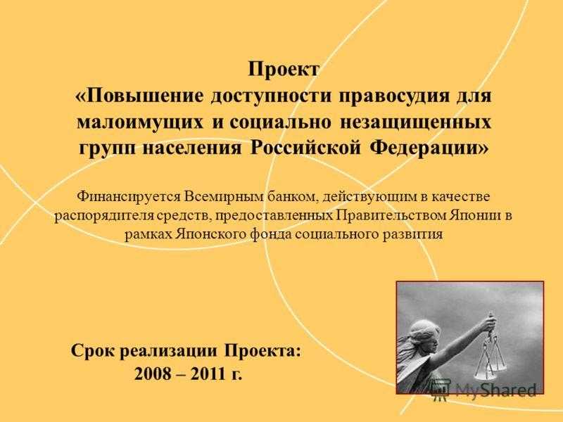 Срок реализации Проекта: 2008 – 2011 г. Проект «Повышение доступности правосудия для малоимущих и социально незащищенных групп населения Российской Федерации» Финансируется Всемирным банком, действующим в качестве распорядителя средств, предоставленн