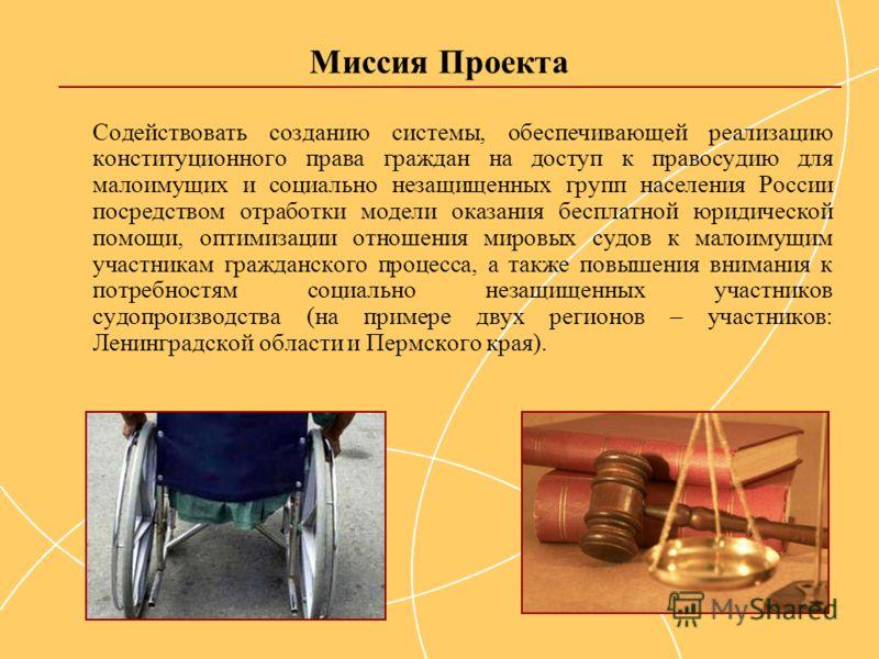 Миссия Проекта Содействовать созданию системы, обеспечивающей реализацию конституционного права граждан на доступ к правосудию для малоимущих и социально незащищенных групп населения России посредством отработки модели оказания бесплатной юридической