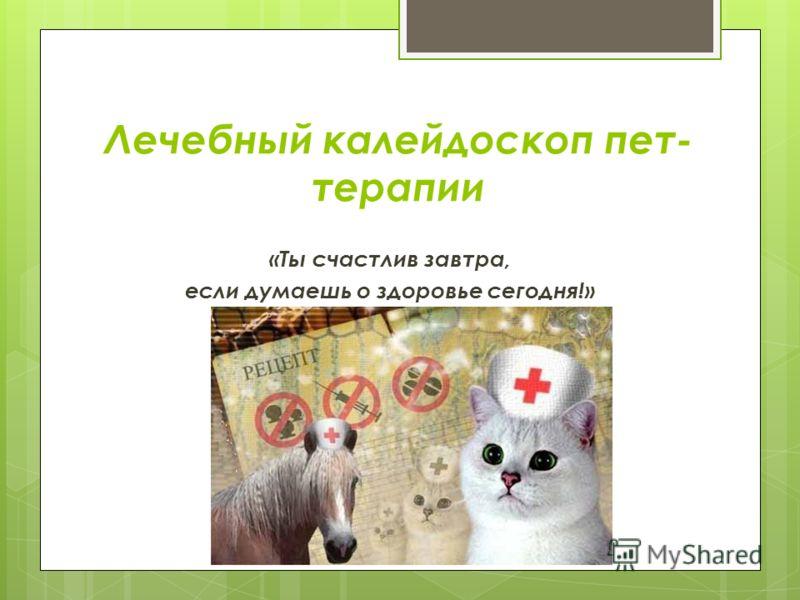 Лечебный калейдоскоп пет- терапии «Ты счастлив завтра, если думаешь о здоровье сегодня!»